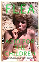 Acid For The Children - The autobiography of Flea, the Red Hot Chili Peppers legend: The autobiography of Flea, the Red Ho...