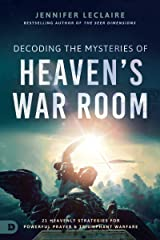 Decoding the Mysteries of Heaven's War Room: 21 Heavenly Strategies for Powerful Prayer and Triumphant Warfare Kindle Edition