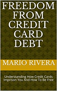 Freedom From Credit Card Debt: Understanding How Credit Cards Imprison You And How To Be Free