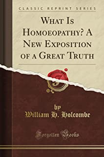 What Is Homoeopathy? A New Exposition of a Great Truth (Classic Reprint)