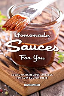 Homemade Sauces for You: 50 Aromatic Recipes Suitable for Low-Sodium Diets
