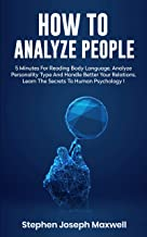 HOW TO ANALYZE PEOPLE: Read Body Language In 5 Minutes, Analyze Personality Type And Better Manage Your Relations. Learn The Secrets To Human Psychology Step By Step, Mastering Social Skills