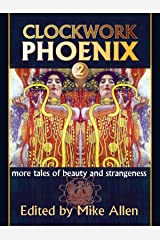 Clockwork Phoenix 2: More Tales of Beauty and Strangeness Kindle Edition