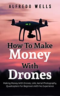 How To Make Money With Drones: Making Money With Drones, UAV