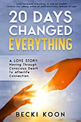 20 Days Changed Everything: A Love Story: Moving Through Conscious Death to Afterlife Connection Kindle Edition