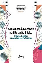 A iniciação à docência na educação básica: dilemas, desafios e aprendizagens profissionais (Portuguese Edition)