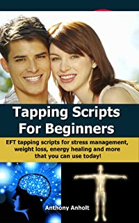 Tapping: Scripts for Beginners – EFT tapping scripts for stress management, weight loss, energy healing and more that you can use today! (tapping, acupressure, ... loss motivation, energy healing Book 1)