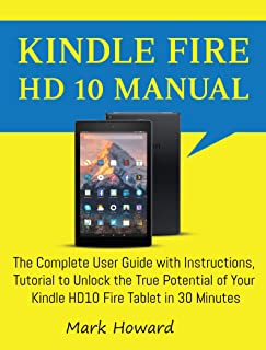 Kindle Fire HD 10 Manual: The Complete User Guide with Instructions, Tutorial to Unlock the True Potential of Your Kindle HD10 Fire Tablet in 30 Minutes