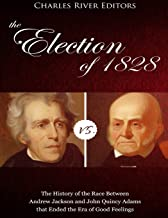 The Election of 1828: The History of the Race Between Andrew Jackson and John Quincy Adams that Ended the Era of Good Feelings