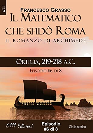 Ortigia, 219-218 a.C. - serie Il Matematico che sfidò Roma ep. #6 di 8 (A piccole dosi) (Italian Edition)