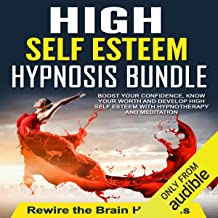 High Self Esteem Hypnosis Bundle: Boost Your Confidence, Know Your Worth and Develop High Self Esteem with Hypnotherapy an...