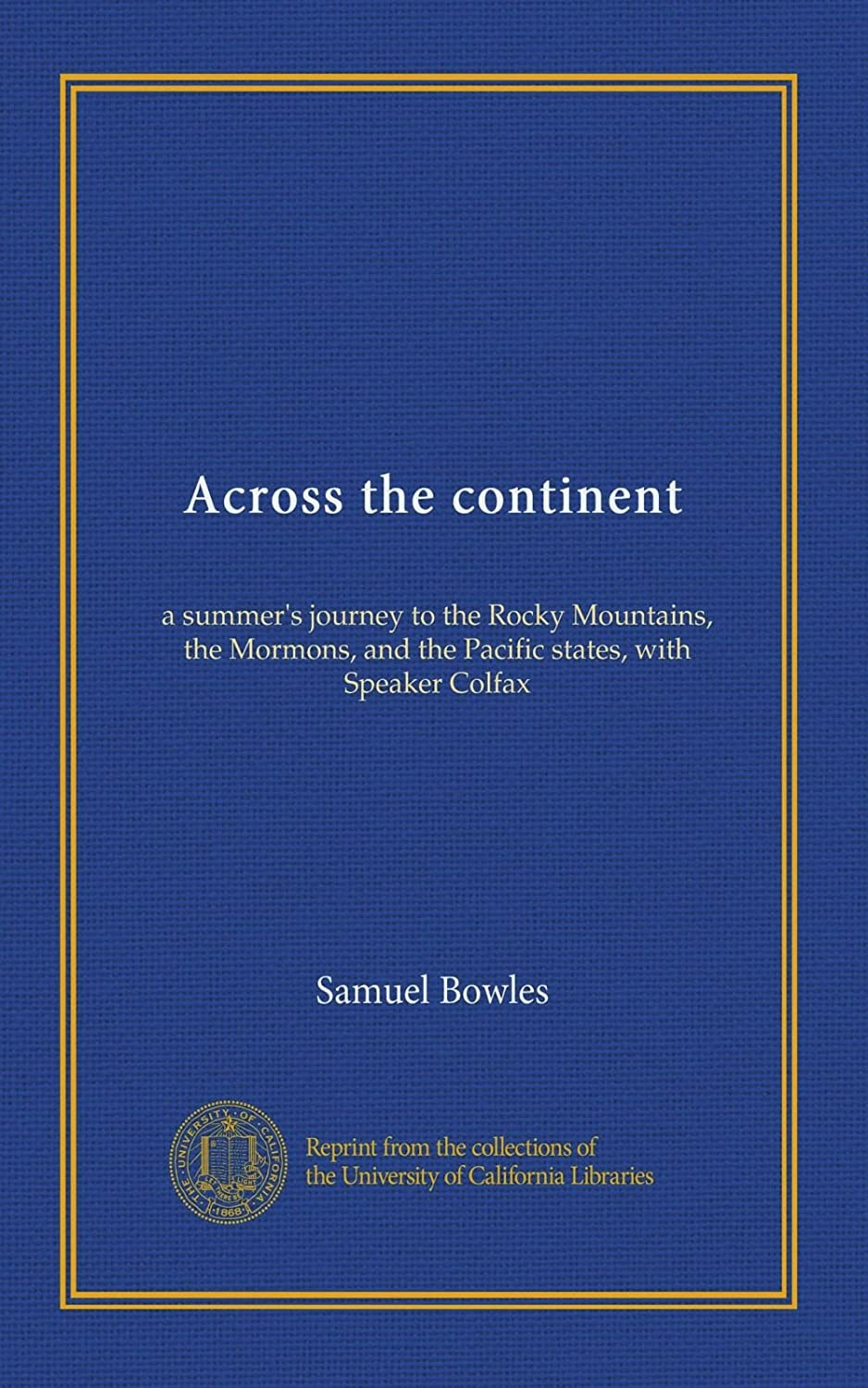 Across the continent: a summer's journey to the Rocky Mountains, the Mormons, and the Pacific states, with Speaker Colfax