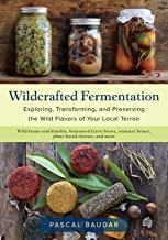 Wildcrafted Fermentation: Exploring, Transforming, and Preserving the Wild Flavors of Your Local Terroir