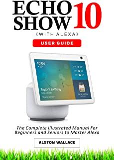 Echo Show 10 with Alexa User Guide: The Complete Illustrated Manual For Beginners and Seniors to Master Show 10 (English E...