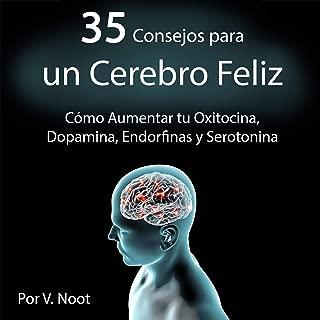 35 Consejos para un Cerebro Feliz: Cómo Aumentar tu Oxitocina, Dopamina, Endorfinas y Serotonina [35 Tips for a Happy Brain: How to Increase Your Oxytocin, Dopamine, Endorphins and Serotonin]