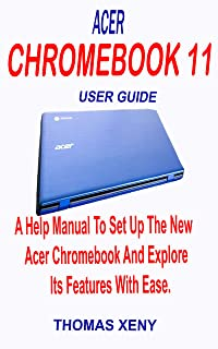 ACER CHROMEBOOK 11 USER GUIDE: A Help Manual To Set Up The New Acer Chromebook And Explore Its Features With Ease