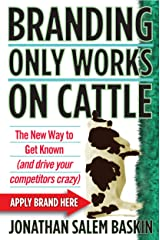 Branding Only Works on Cattle: The New Way to Get Known (and drive your competitors crazy) Kindle Edition