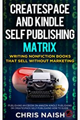 CreateSpace and Kindle Self Publishing Matrix - Writing Nonfiction Books That Sell Without Marketing: Publishing an eBook on Amazon Kindle Publishing or CreateSpace Self Publishing How to Guide Kindle Edition