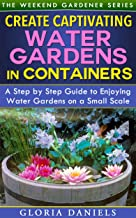 Create Captivating Water Gardens in Containers: Step by Step Guide to Enjoying Water Gardens on a Small Scale (The Weekend...