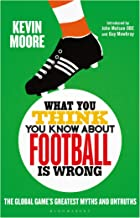 What You Think You Know About Football is Wrong: The Global Game's Greatest Myths and Untruths