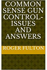 Common Sense Gun Control- Issues and Answers Kindle Edition