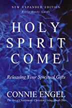 HOLY SPIRIT COME: Releasing Your Spiritual Gifts - New Expanded Edition - Bible Study Guide (The Art of Charismatic Christian Living Book 1)