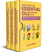 A Basic How to Use Essential Oils Reference Guide: 250 Aromatherapy Oil Diffuser Recipes & Healing Solutions for Mind, Bod...