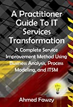 A Practitioner Guide To IT Services Transformation: A Complete Service Improvement Method Using Business Analysis, Process Modeling, and ITSM
