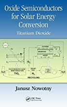 Oxide Semiconductors for Solar Energy Conversion: Titanium Dioxide (Green Chemistry and Chemical Engineering Book 9)