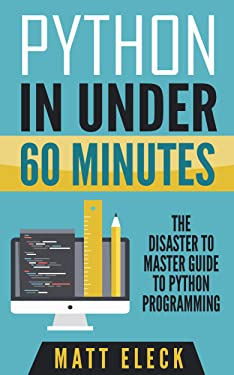 Python in Under 60 Minutes: The Disaster to Master Guide to Python Programming