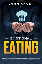 Emotional Eating: A Practical Guide to Stop Overeating, Find Out Negative Emotions Behind Your Hunger and Build a Healthy Relationship with Food (Emotional Intelligence Book 6)