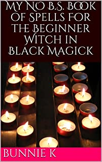 My NO B.S. Book of Spells For the Beginner Witch in Black Magick