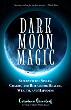 Dark Moon Magic: Supernatural Spells, Charms, and Rituals for Health, Wealth, and Happiness