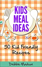 Kids Meal Ideas: 50 Kid Friendly Recipes (Family Menu Planning Series Book 3)