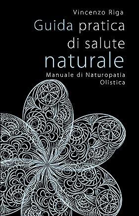 Guida pratica di salute naturale: Manuale di Naturopatia Olistica