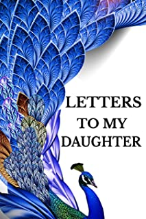 Letters To My Daughter: Mother To Daughter Notebook, Father To Daughter Journal: Stylish Blue Peacock Novelty Gift Diary: Write Down Precious Moments Now And Read Them Later