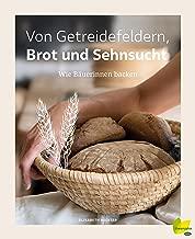 Von Getreidefeldern, Brot und Sehnsucht: Wie Bäuerinnen backen (German Edition)