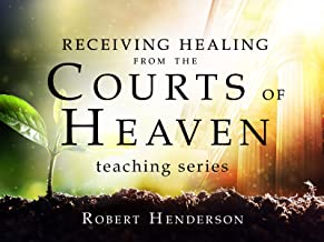 Receiving Healing from the Courts of Heaven Teaching Series with Robert Henderson
