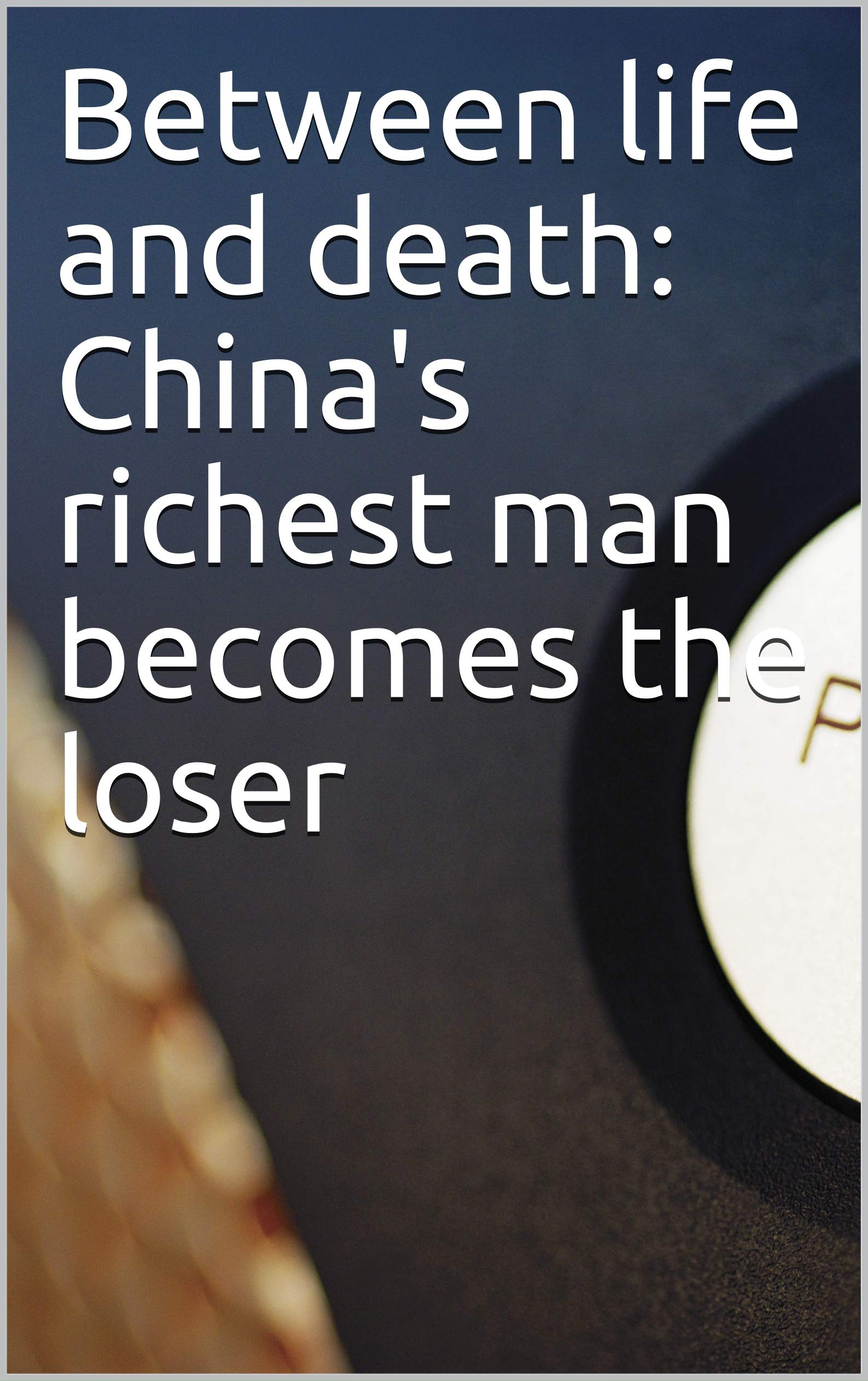 Between life and death: China's richest man becomes the loser