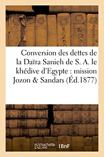 Conversion Des Dettes de la Daïra Sanieh de S. A. Le Khédive d'Egypte: Mission de MM. Jozon (Histoire) (French Edition)