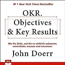 OKR. Objectives & Key Results: Wie Sie Ziele, auf die es wirklich ankommt, entwickeln, messen und umsetzen