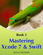 Mastering Xcode 7 and Swift (iOS App Development for Non-Programmers Book 3)