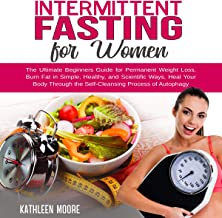 Intermittent Fasting for Women: The Ultimate Beginners Guide for Permanent Weight Loss, Burn Fat in Simple, Healthy, and Scientific Ways, Heal Your Body - The Self-Cleansing Process of Autophagy