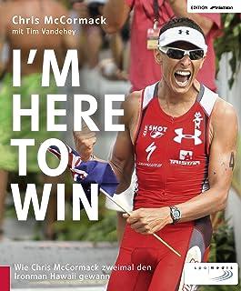 I'm Here to Win: Wie Chris McCormack zweimal den Ironman Hawaii gewann (Edition triathlon) (German Edition)
