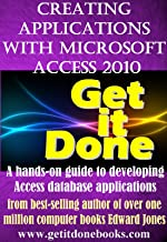 Creating Applications with Microsoft Access 2010 (The Get It Done Series Book 2)