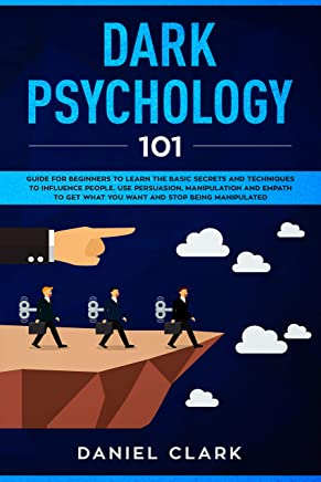 Dark Psychology 101: Guide for Beginners to Learn the basic Secrets and Techniques to Influence People. Use Persuasion, Manipulation and Empath to Get ... and Stop Being Manipulated (English Edition)