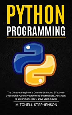 Python Programming: The Complete Beginner's Guide to Learn and Effectively Understand Python Programming (Intermediate, Advanced, To Expert Concepts) 7 Days Crash Course