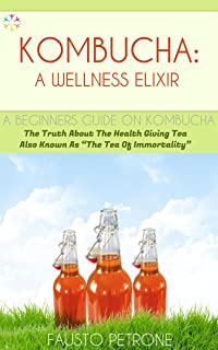 """Kombucha: A Wellness Elixir: The Truth About The Health Giving Tea Also Known As """"The Tea Of Immortality"""""""