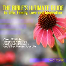 The Bible's Ultimate Guide to Life Love Family and Inspiration: Over 175 Bible Verses to Help You Find God's Blessings and Direction for Your Life