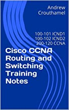 Cisco CCNA Routing and Switching Training Notes: 100-101 ICND1, 100-102 ICND2, & 200-120 CCNA